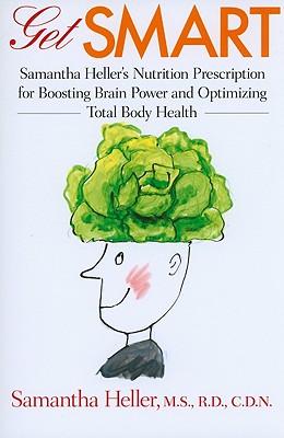 Get Smart: Samantha Heller's Nutrition Prescription for Boosting Brain Power and Optimizing Total Body Health - Heller, Samantha