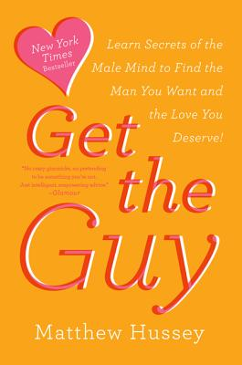 Get the Guy: Learn Secrets of the Male Mind to Find the Man You Want and the Love You Deserve - Hussey, Matthew