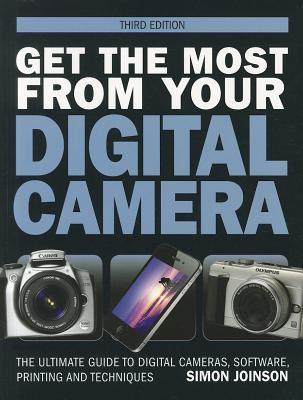 Get the Most from Your Digital Camera: The Ultimate Guide to Digital Cameras, Software, Printing and Technique - Joinson, Simon