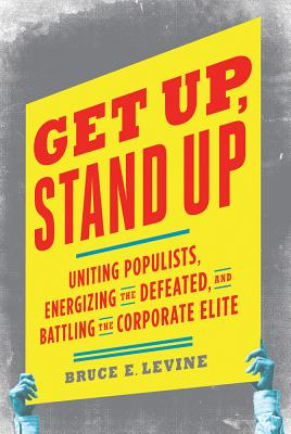 Get Up, Stand Up: Uniting Populists, Energizing the Defeated, and Battling the Corporate Elite - Levine, Bruce E, PH.D.