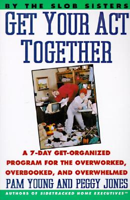 Get Your Act Together: A 7-Day Get-Organized Program for the Overworked, Overbooked, and Overwhelmed - Young, Pam, and Jones, Peggy