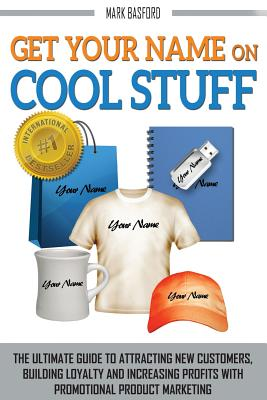 Get Your Name on Cool Stuff: The Ultimate Guide to Attracting New Customers, Building Loyalty and Increasing Profits with Promotional Product Marketing - Basford, Mark, and Smith, Trevor, M.D. (Foreword by)