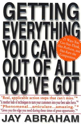 Getting Everything You Can Out of All You've Got: 21 Ways You Can Out-Think, Out-Perform, and Out-Earn the Competition - Abraham, Jay