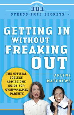 Getting in Without Freaking Out: The Official College Admissions Guide for Overwhelmed Parents - Matthews, Arlene
