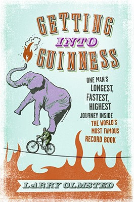 Getting Into Guinness: One Man's Longest, Fastest, Highest Journey Inside the World's Most Famous Record Book - Olmstead, Larry