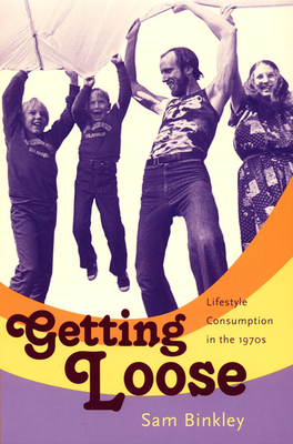 Getting Loose: Lifestyle Consumption in the 1970s - Binkley, Sam