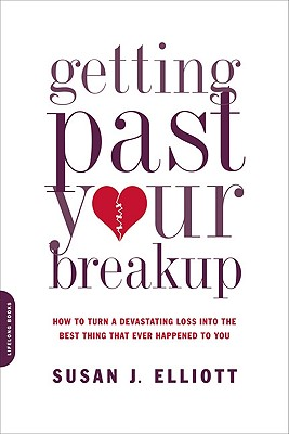 Getting Past Your Breakup: How to Turn a Devastating Loss Into the Best Thing That Ever Happened to You - Elliot, Susan