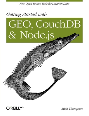 Getting Started with Geo, Couchdb, and Node.Js: New Open Source Tools for Location Data - Thompson, Mick