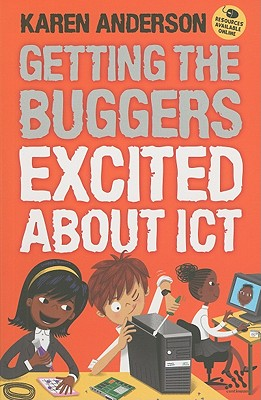 Getting the Buggers Excited about ICT - Anderson, Karen