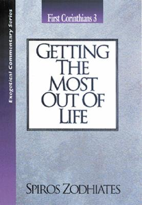 Getting the Most Out of Life: First Corinthians Chapter Three Exegetical Commentary Series - Zodhiates, Spiros, Dr.