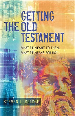 Getting the Old Testament: What It Meant to Them, What It Means for Us - Bridge, Steven L