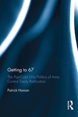 Getting to 67: The Post-Cold War Politics of Arms Control Treaty Ratification - Homan, Patrick