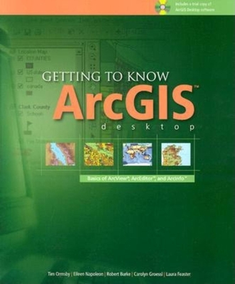 Getting to Know Arcgis Desktop: Basics of ArcView, Arceditor, and Arcinfo - Ormsby, Tim, and Napoleon, Eileen J, and Burke, Rob