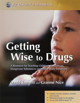 Getting Wise to Drugs: A Resource for Teaching Children about Drugs, Dangerous Substances and Other Risky Situations - Emmett, David, and Nice, Graeme