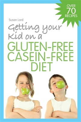 Getting Your Kid on a Gluten-Free Casein-Free Diet - Lord, Susan