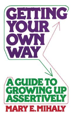 Getting Your Own Way: A Guide to Growing Up Assertively - Mihaly, Mary E