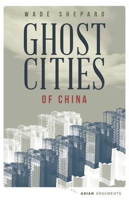 Ghost Cities of China: The Story of Cities without People in the World's Most Populated Country - Shepard, Wade