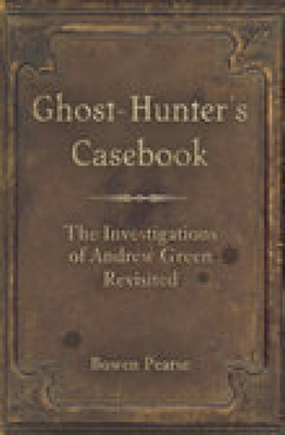 Ghost-Hunter's Casebook: The Investigations of Andrew Green Revisited - Pearse, Bowen