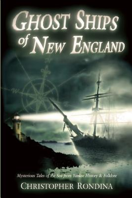 Ghost Ships of New England: Mysterious Tales of the Sea from Yankee History & Folklore - Rondina, Christopher