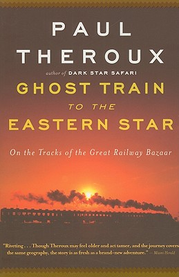 Ghost Train to the Eastern Star: On the Tracks of the Great Railway Bazaar - Theroux, Paul