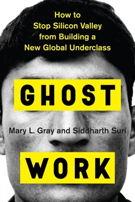 Ghost Work: How to Stop Silicon Valley from Building a New Global Underclass - Gray, Mary L, and Suri, Siddharth