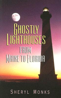 Ghostly Lighthouses from Maine to Florida - Monks, Sheryl