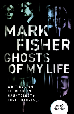 Ghosts of My Life: Writings on Depression, Hauntology and Lost Futures - Fisher, Mark
