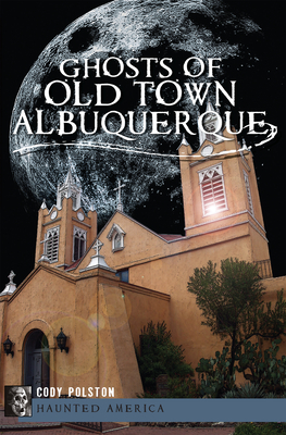 Ghosts of Old Town Albuquerque - Polston, Cody