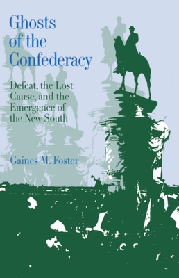 Ghosts of the Confederacy: Defeat, the Lost Cause, and the Emergence of the New South, 1865 to 1913 - Foster, Gaines M, Professor