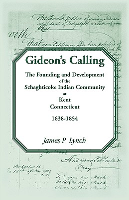 Gideon's Calling: The Founding and Development of the Schaghticoke Indian Community at Kent, Connecticut, 1638-1854 - Lynch, James P