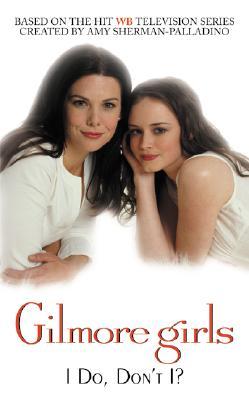 Gilmore Girls: I Do, Don't I? - Clark, Catherine (Adapted by), and Sherman-Palladino, Amy (Creator), and Palladino, Daniel (Creator)