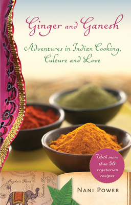 Ginger and Ganesh: Adventures in Indian Cooking, Culture, and Love - Power, Nani
