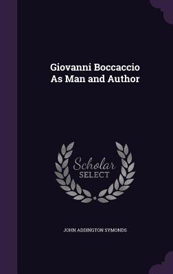 Giovanni Boccaccio as Man and Author - Symonds, John Addington