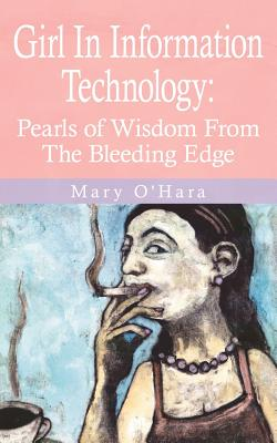 Girl In Information Technology: Pearls of Wisdom From The Bleeding Edge - O'Hara, Mary
