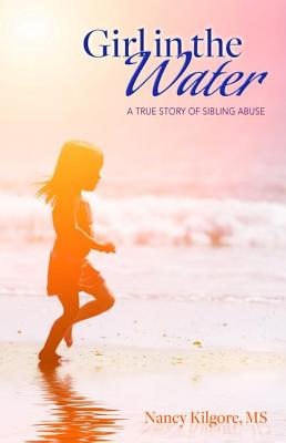 Girl in the Water: A True Story of Sibling Abuse - Kilgore, Nancy