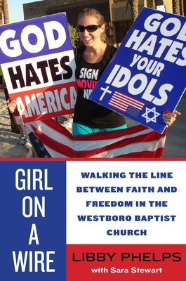 Girl on a Wire: Walking the Line Between Faith and Freedom in the Westboro Baptist Church - Phelps, Libby, and Stewart, Sara