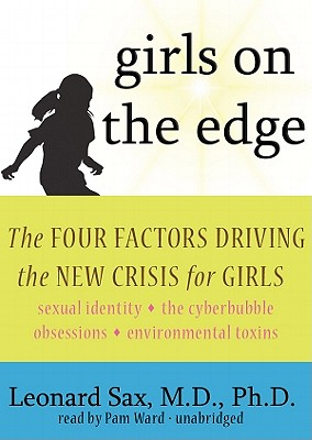 Girls on the Edge: The Four Factors Driving the New Crisis for Girls: Sexual Identity, the Cyberbubble, Obsessions, Environmental Toxins - Sax MD Phd, Leonard