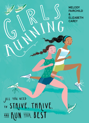 Girls Running: All You Need to Strive, Thrive, and Run Your Best - Fairchild, Melody, and Carey, Elizabeth