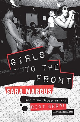Girls to the Front: The True Story of the Riot Grrrl Revolution - Marcus, Sara
