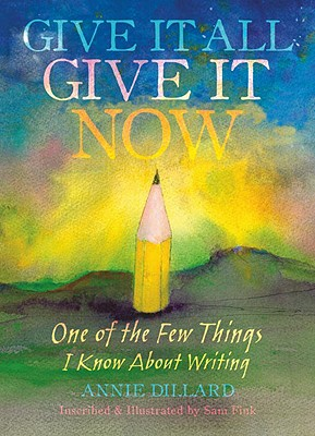 Give It All, Give It Now: One of the Few Things I Know about Writing - Dillard, Annie, and Fink, Sam (Illustrator), and Cheever, Susan (Introduction by)