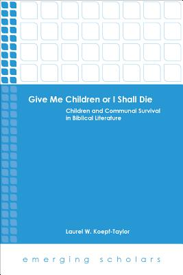 Give Me Children or I Shall Die: Children and Communal Survival in Biblical Literature - Koepf-Taylor, Laurel W
