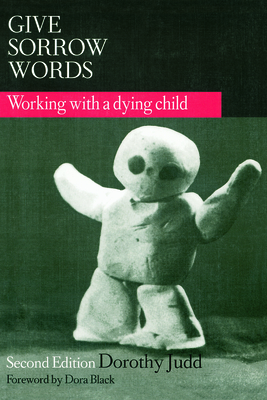 Give Sorrow Words: Working with a Dying Child, Second Edition - Judd, Dorothy