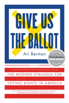 Give Us the Ballot: The Modern Struggle for Voting Rights in America - Berman, Ari