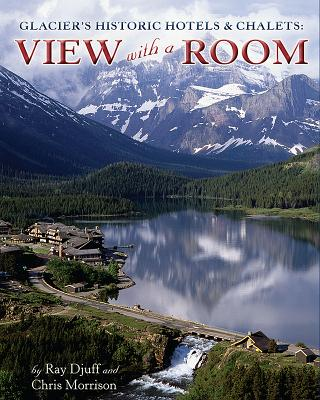 Glacier's Historic Hotels & Chalets: View with a Room - Djuff, Ray, and Morrison, Chris