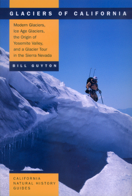 Glaciers of California: Modern Glaciers, Ice Age Glaciers, the Origin of Yosemite Valley, and a Glacier Tour in the Sierra Nevada - Guyton, Bill