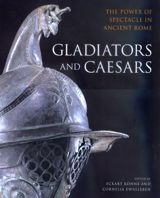 Gladiators & Caesars: The Power of Spectacle in Ancient Rome - Kohne, Eckart (Editor), and Ewigleben, Cornelia (Editor), and Kahne, Eckart (Editor)