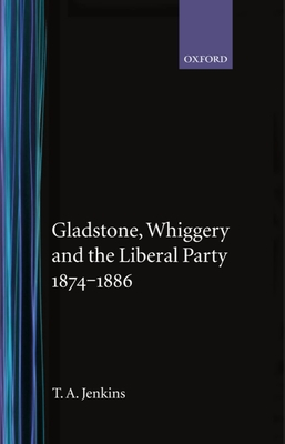 Gladstone, Whiggery, and the Liberal Party 1874-1886 - Jenkins, Tretor A