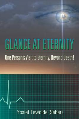 Glance at Eternity: One Person's Visit to Eternity, Beyond Death! - Tewolde (Seber), Yosief