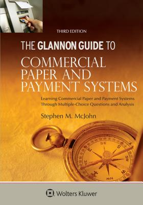 Glannon Guide to Commercial and Paper Payment Systems: Learning Commercial and Paper Payment Systems Through Multiple-Choice Questions and Analysis - McJohn, Stephen M
