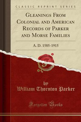 Gleanings from Colonial and American Records of Parker and Morse Families: A. D. 1585-1915 (Classic Reprint) - Parker, William Thornton